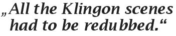 quote: All the Klingon scenes had to be redubbed.